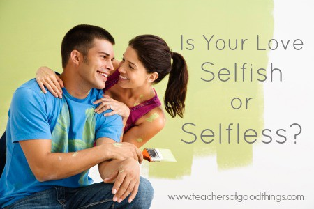 Is Your Love Selfish or Selfless? www.joyinthehome.com