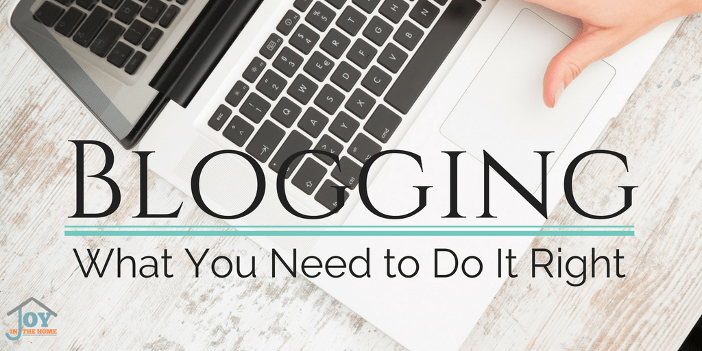 Blogging: What You Need to Do It Right | www.joyinthehome.com