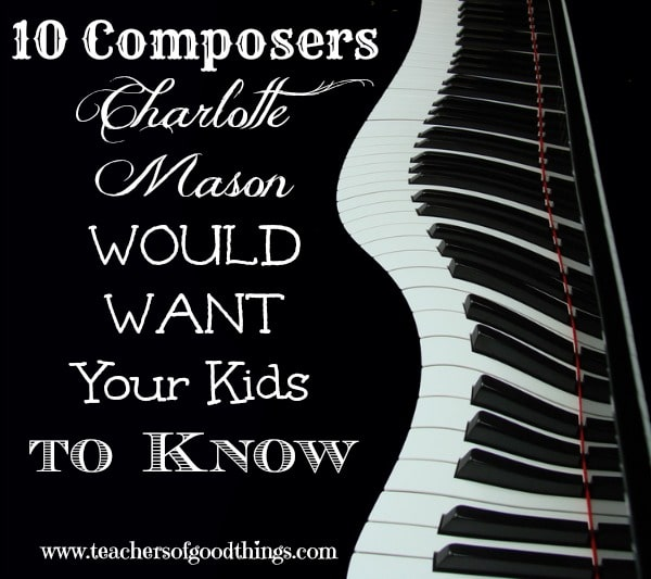 10 Composers Charlotte Mason Would Want Your Kids to Know www.joyinthehome.com