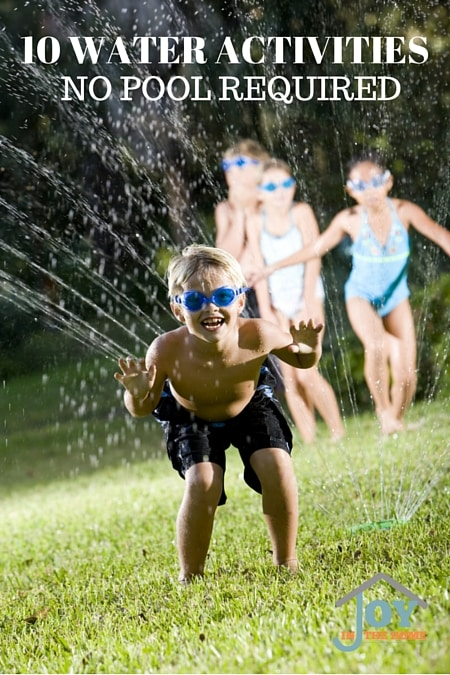 10 WATER ACTIVITIES - No Pool Required - Bring some new ideas to your summer!   www.joyinthehome.com