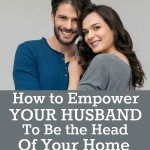 How to Empower Your Husband to Be the Head of Your Home