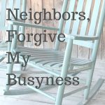Dear Neighbors Forgive My Busyness