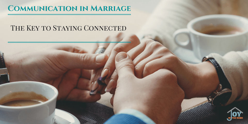 Communication in Marriage - The Key to Staying Connected | www.joyinthehome.com