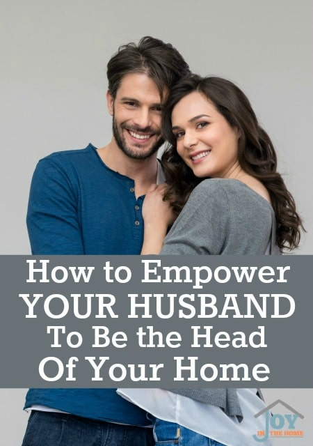 How to Empower Your Husband to be the Head of Your Home - Tips that will help you, help your husband. | www.joyinthehome.com
