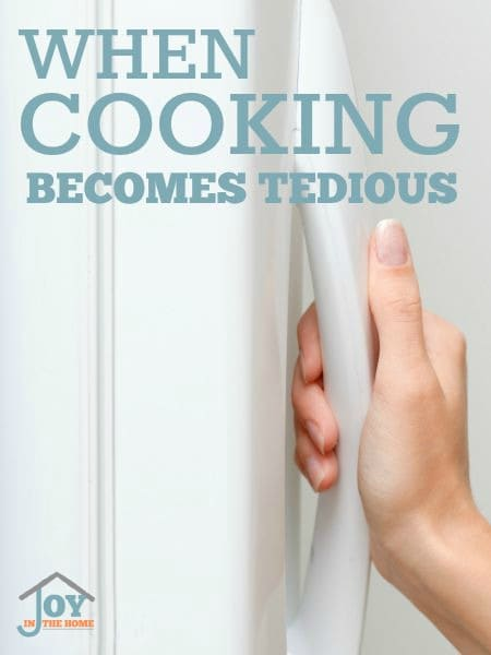 When Cooking Becomes Tedious - Most women don't love to cook, so meals can quickly become tedious. Learn how to make this never ending chore easier.   www.joyinthehome.com