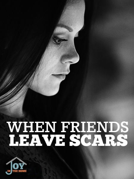 When Friends Leave Scars - Hurt in a relationship is something we all face, but often times, we don't know how to deal with it.   www.joyinthehome.com